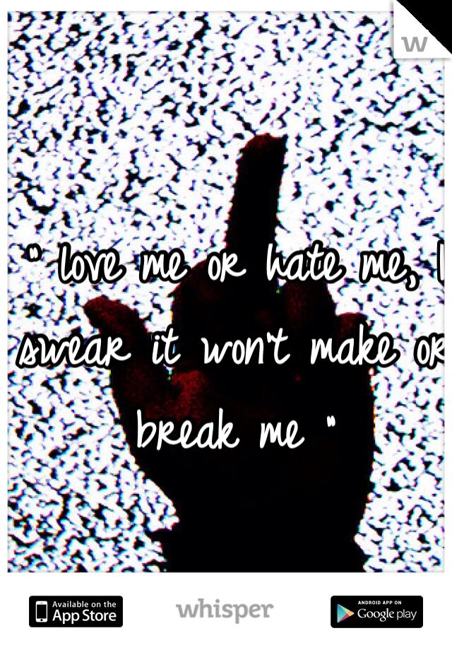 """ love me or hate me, I swear it won't make or break me """