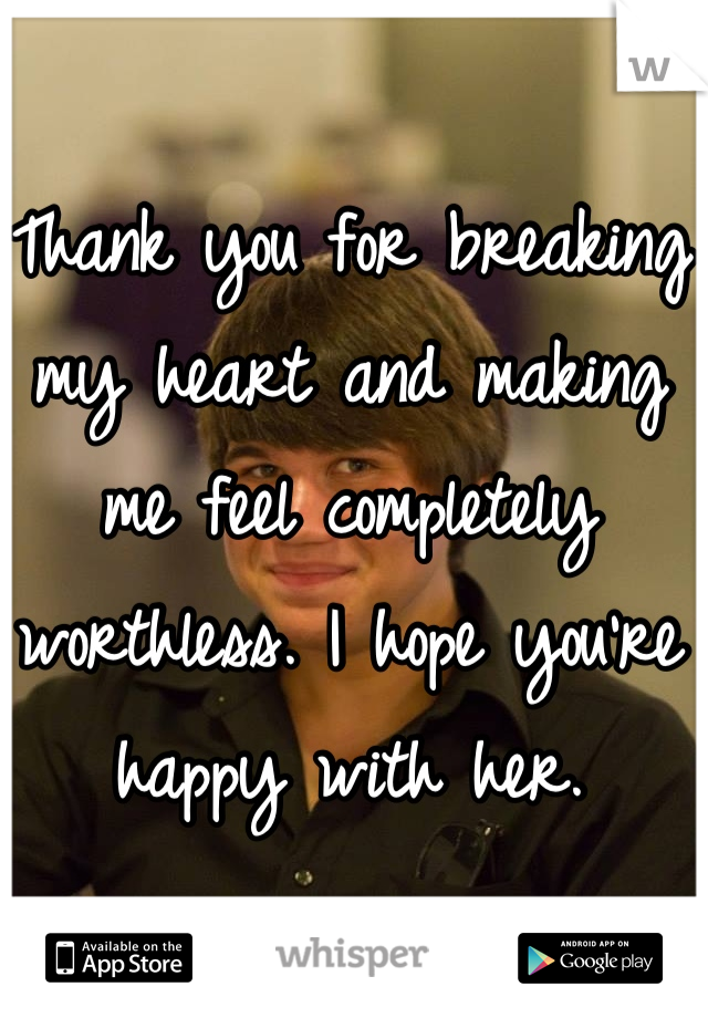 Thank you for breaking my heart and making me feel completely worthless. I hope you're happy with her.