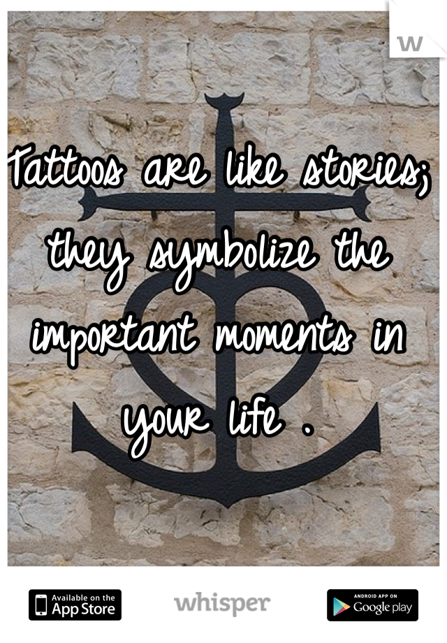 Tattoos are like stories; they symbolize the important moments in your life .