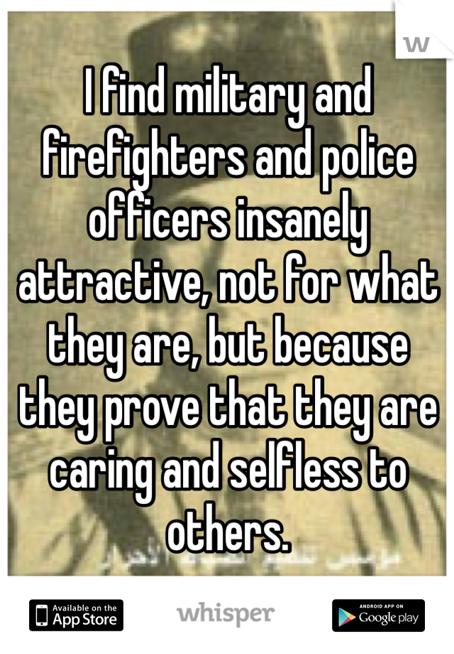 I find military and firefighters and police officers insanely attractive, not for what they are, but because they prove that they are caring and selfless to others.