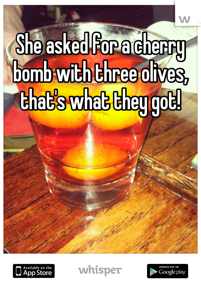 She asked for a cherry bomb with three olives, that's what they got!