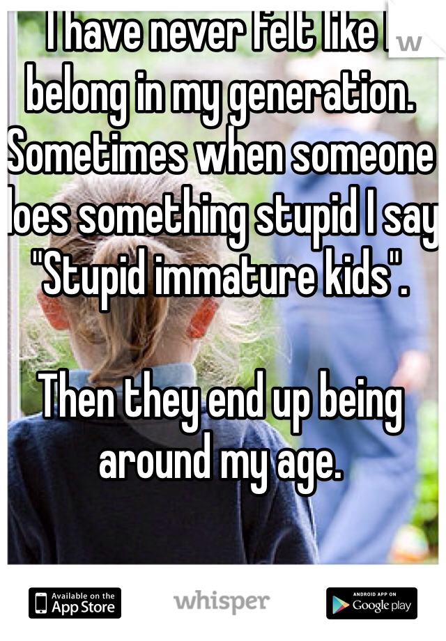 "I have never felt like I belong in my generation. Sometimes when someone does something stupid I say ""Stupid immature kids"".   Then they end up being around my age."