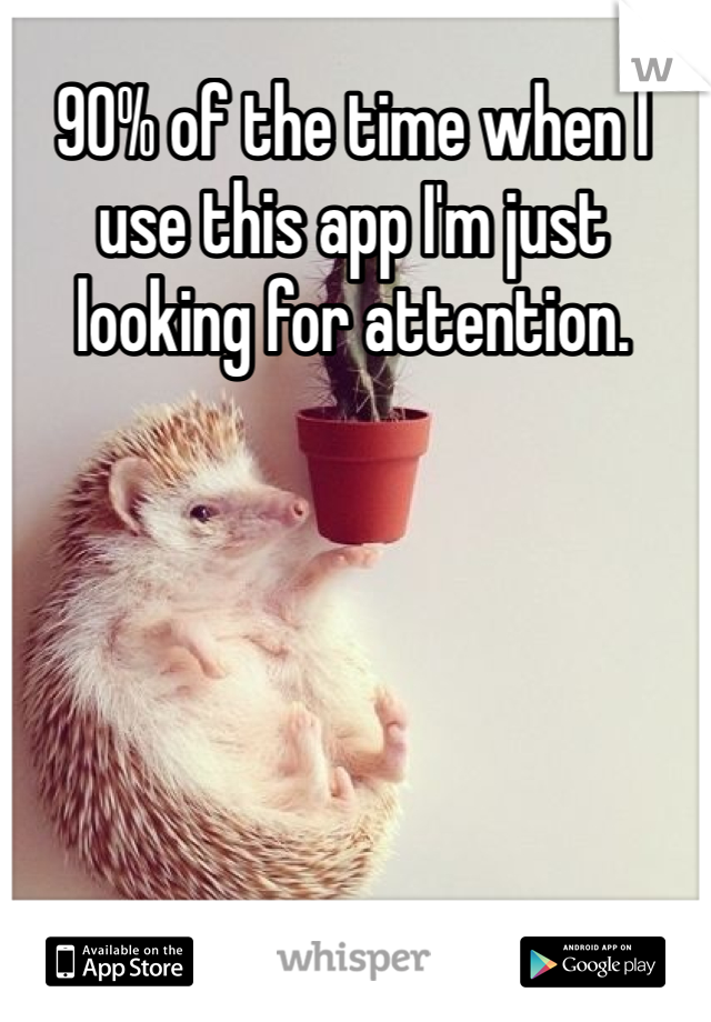 90% of the time when I use this app I'm just looking for attention.