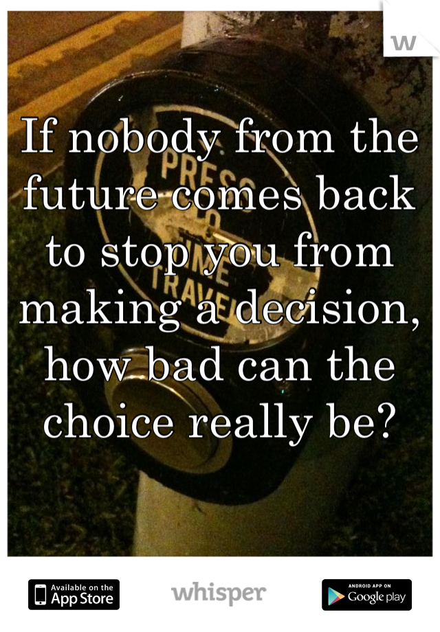 If nobody from the future comes back to stop you from making a decision, how bad can the choice really be?