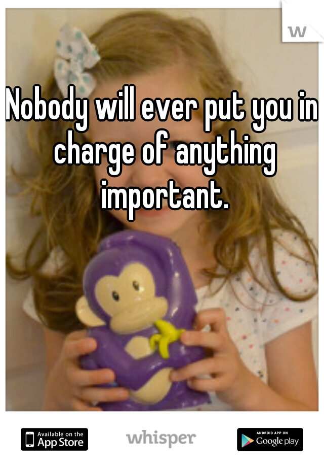 Nobody will ever put you in charge of anything important.