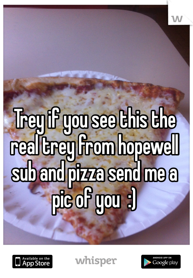 Trey if you see this the real trey from hopewell sub and pizza send me a pic of you  :)