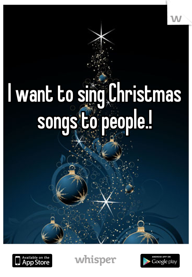 I want to sing Christmas songs to people.!