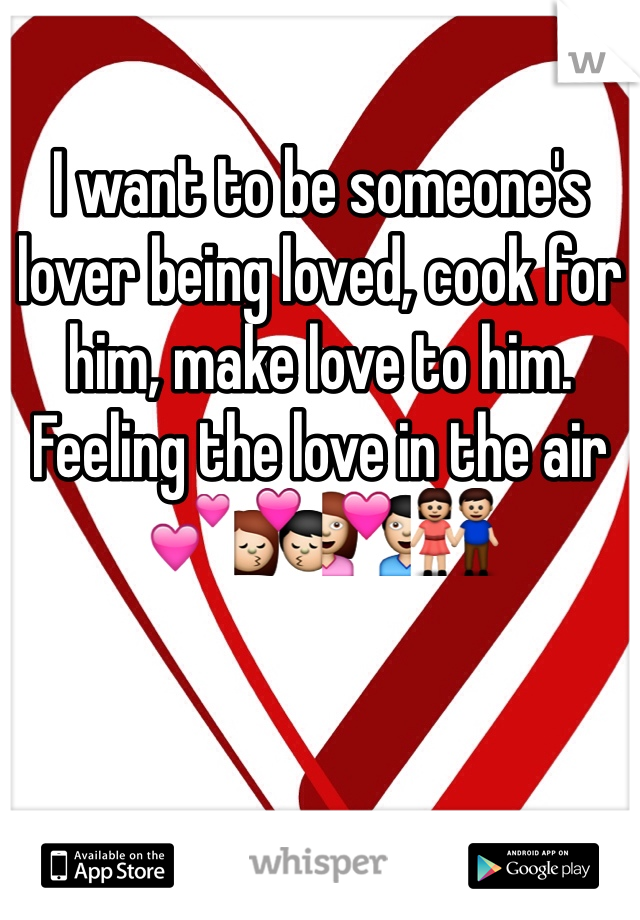 I want to be someone's lover being loved, cook for him, make love to him. Feeling the love in the air 💕💏💑👫