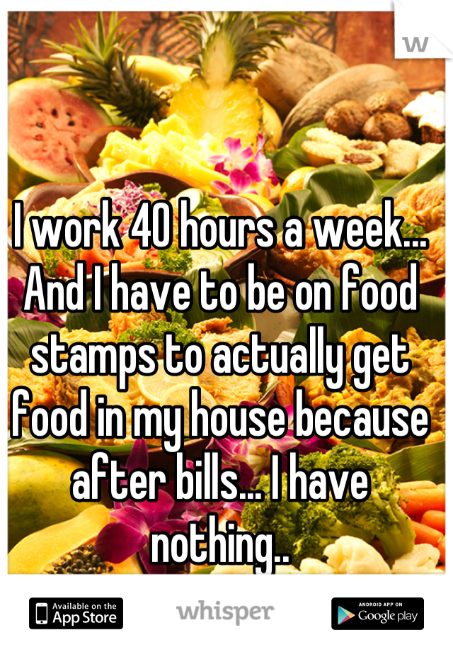 I work 40 hours a week... And I have to be on food stamps to actually get food in my house because after bills... I have nothing..