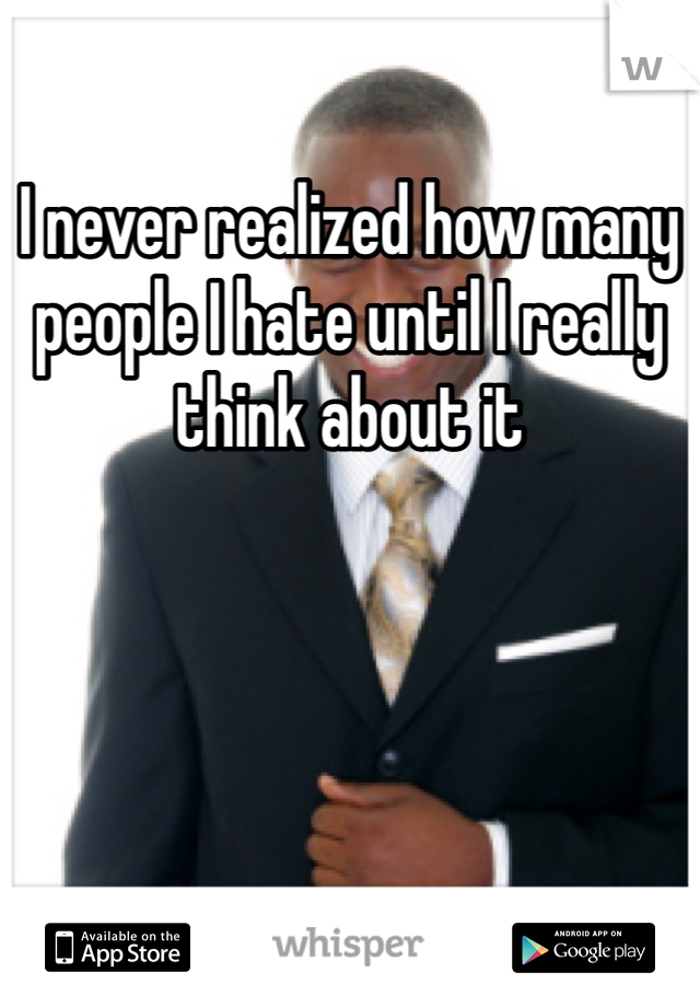 I never realized how many people I hate until I really think about it
