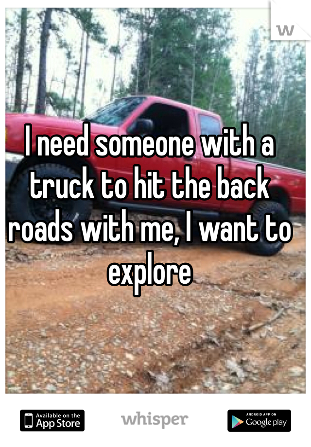 I need someone with a truck to hit the back roads with me, I want to explore