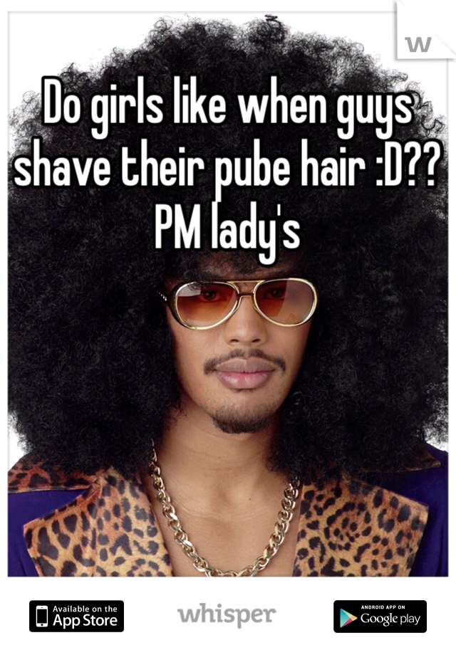 Do girls like when guys shave their pube hair :D?? PM lady's