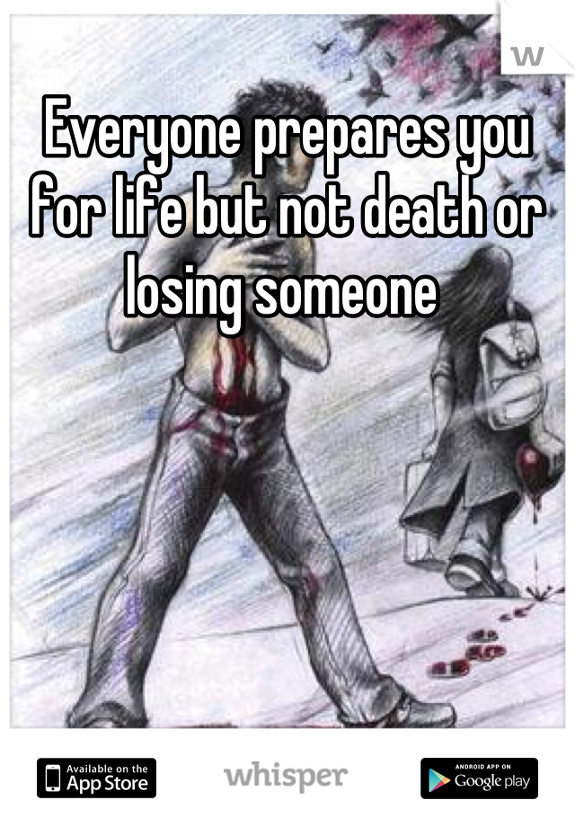 Everyone prepares you for life but not death or losing someone
