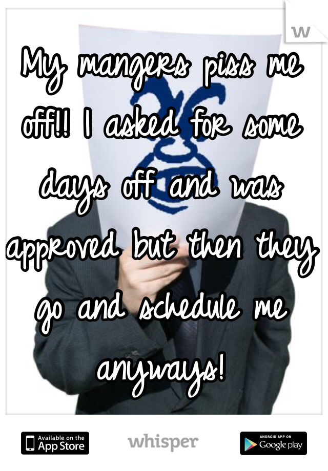 My mangers piss me off!! I asked for some days off and was approved but then they go and schedule me anyways!
