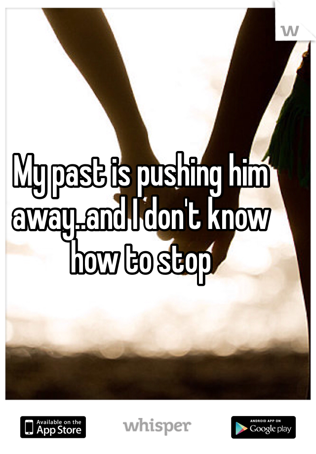 My past is pushing him away..and I don't know how to stop