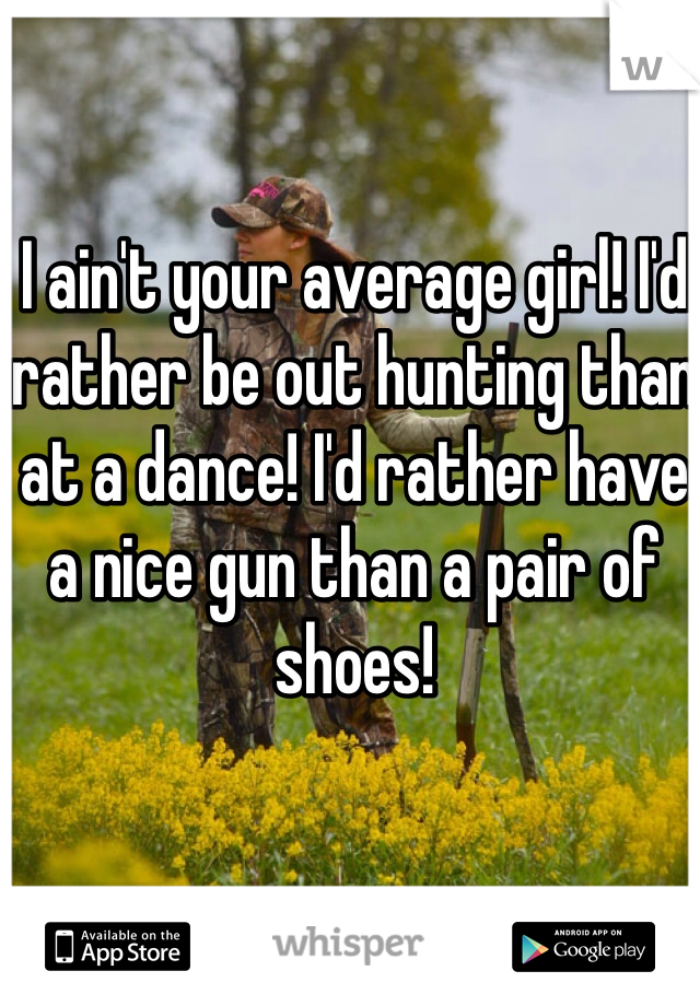 I ain't your average girl! I'd rather be out hunting than at a dance! I'd rather have a nice gun than a pair of shoes!