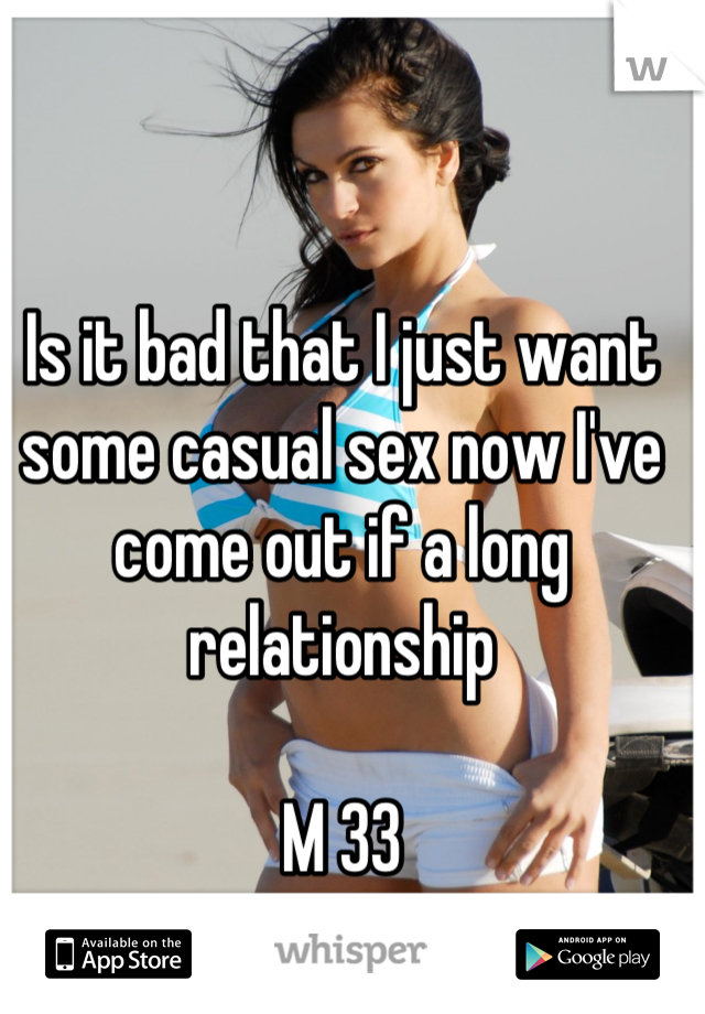 Is it bad that I just want some casual sex now I've come out if a long relationship   M 33