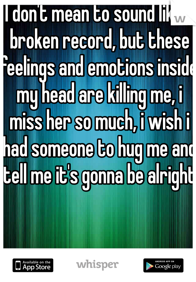 I don't mean to sound like a broken record, but these feelings and emotions inside my head are killing me, i miss her so much, i wish i had someone to hug me and tell me it's gonna be alright