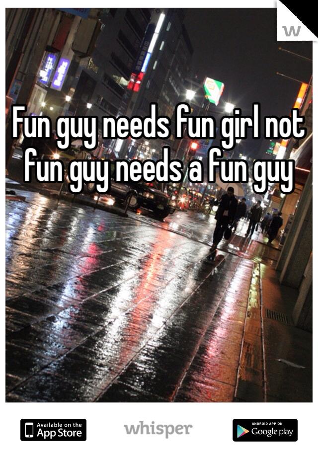 Fun guy needs fun girl not fun guy needs a fun guy
