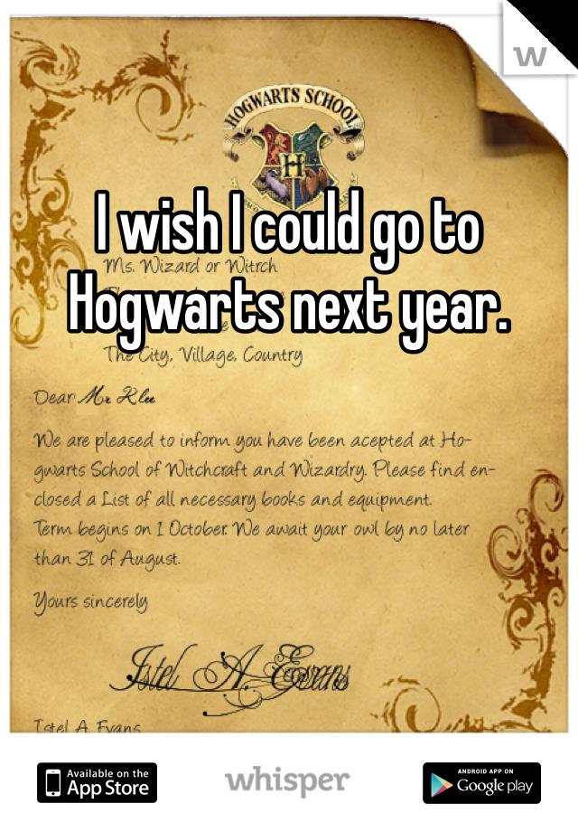 I wish I could go to Hogwarts next year.