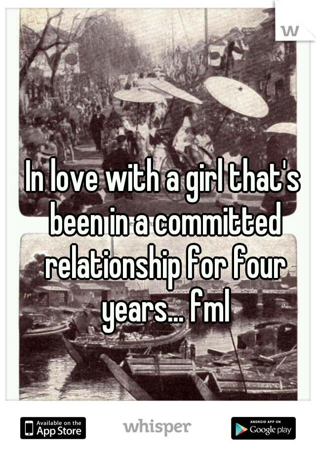 In love with a girl that's been in a committed relationship for four years... fml
