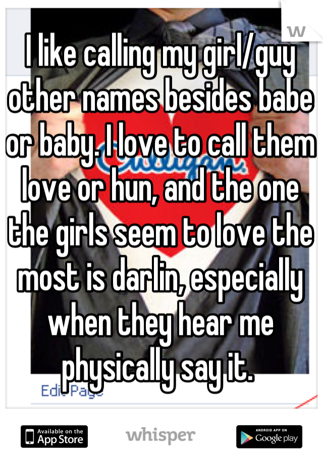 I like calling my girl/guy other names besides babe or baby. I love to call them love or hun, and the one the girls seem to love the most is darlin, especially when they hear me physically say it.