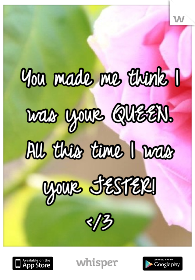 You made me think I was your QUEEN. All this time I was your JESTER! </3