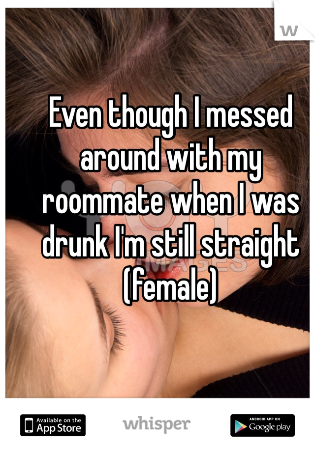 Even though I messed around with my roommate when I was drunk I'm still straight (female)