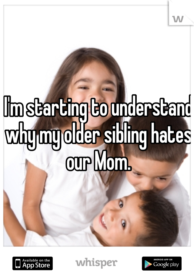I'm starting to understand why my older sibling hates our Mom.