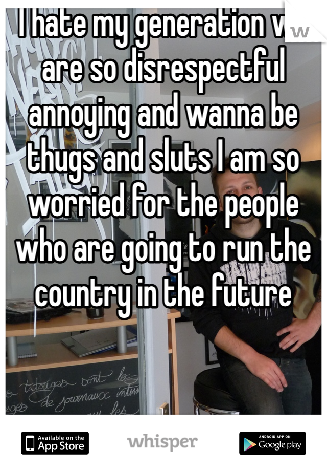 I hate my generation we are so disrespectful annoying and wanna be thugs and sluts I am so worried for the people who are going to run the country in the future