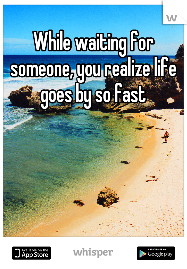 While waiting for someone, you realize life goes by so fast