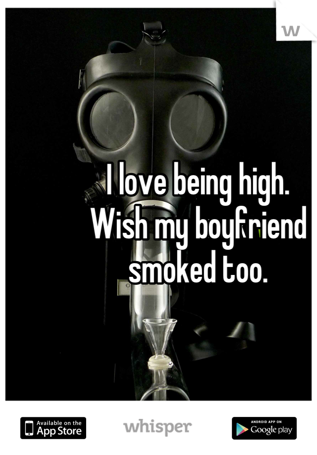 I love being high.  Wish my boyfriend smoked too.