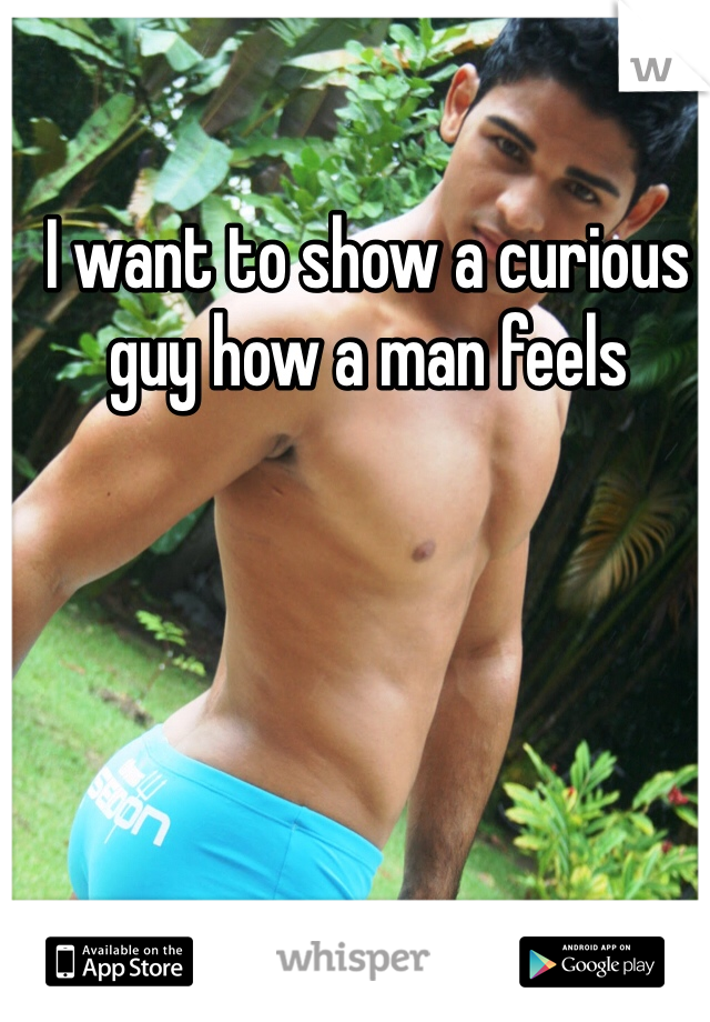 I want to show a curious guy how a man feels
