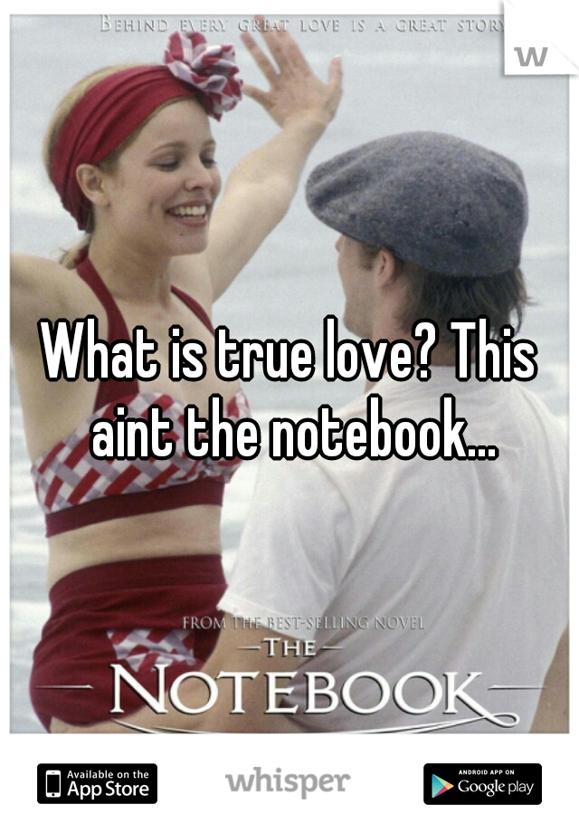 What is true love? This aint the notebook...