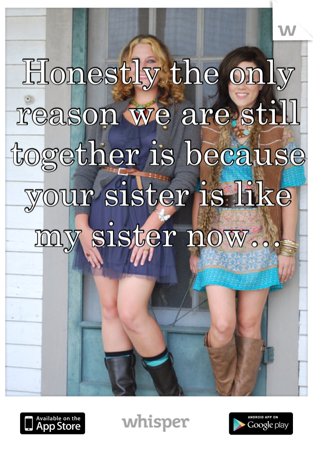 Honestly the only reason we are still together is because your sister is like my sister now…
