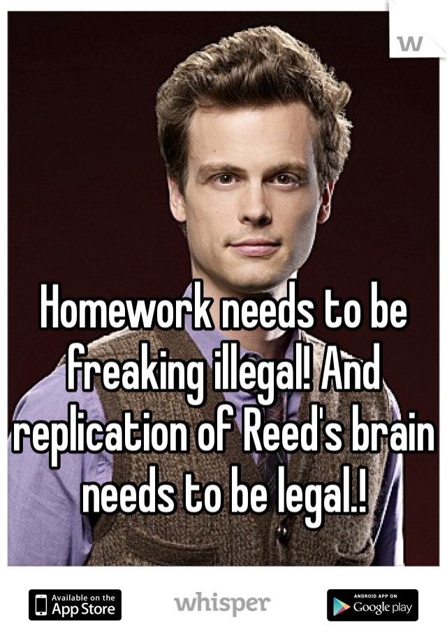 Homework needs to be freaking illegal! And replication of Reed's brain needs to be legal.!