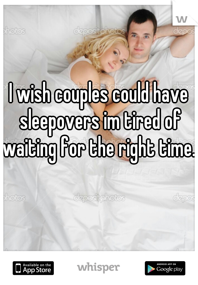 I wish couples could have sleepovers im tired of waiting for the right time...