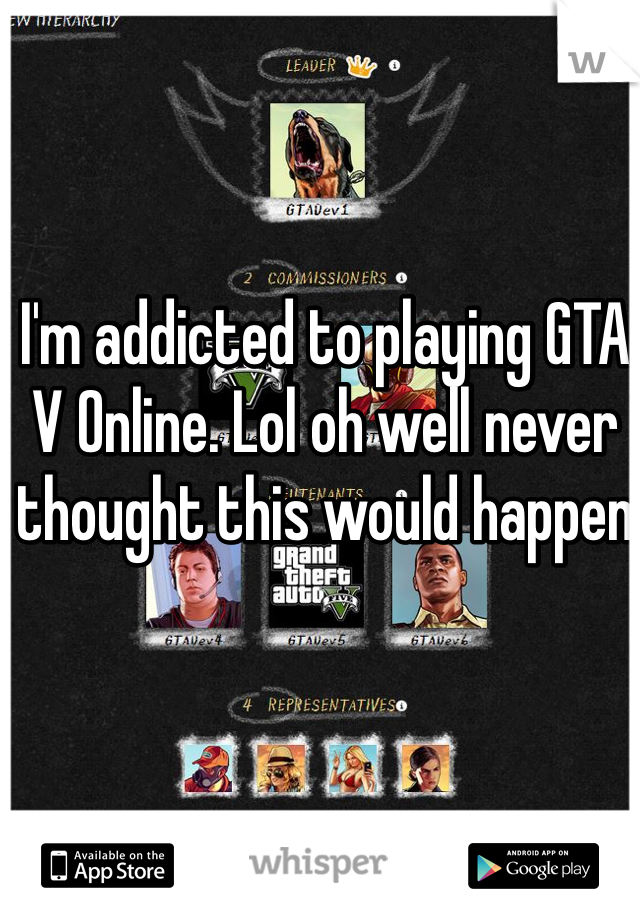 I'm addicted to playing GTA V Online. Lol oh well never thought this would happen