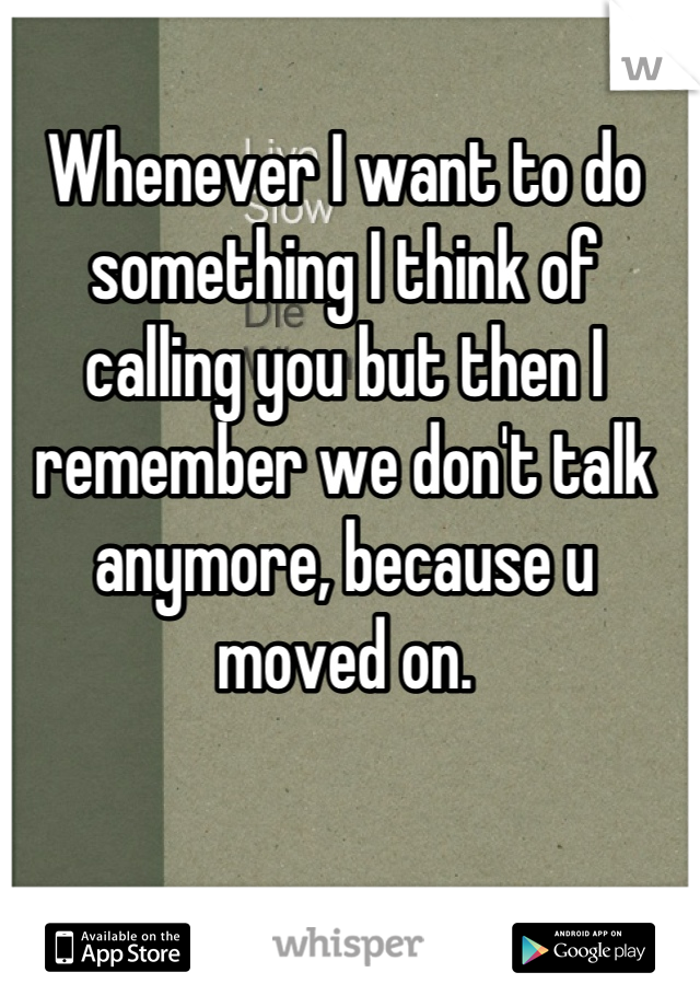 Whenever I want to do something I think of calling you but then I remember we don't talk anymore, because u moved on.
