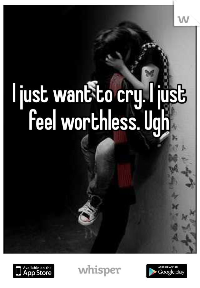 I just want to cry. I just feel worthless. Ugh