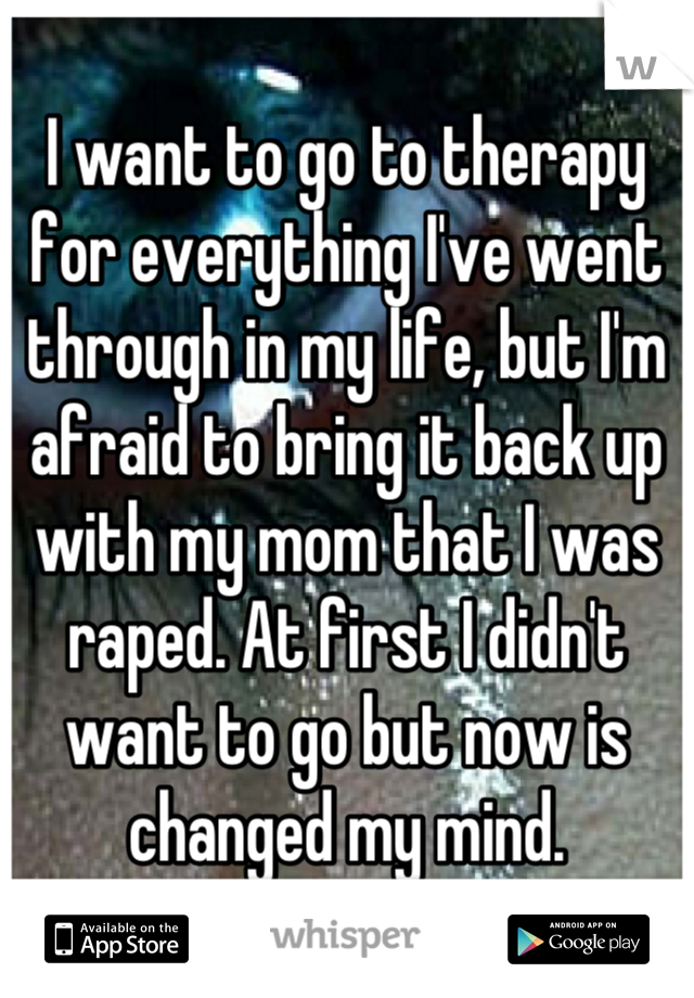 I want to go to therapy for everything I've went through in my life, but I'm afraid to bring it back up with my mom that I was raped. At first I didn't want to go but now is changed my mind.