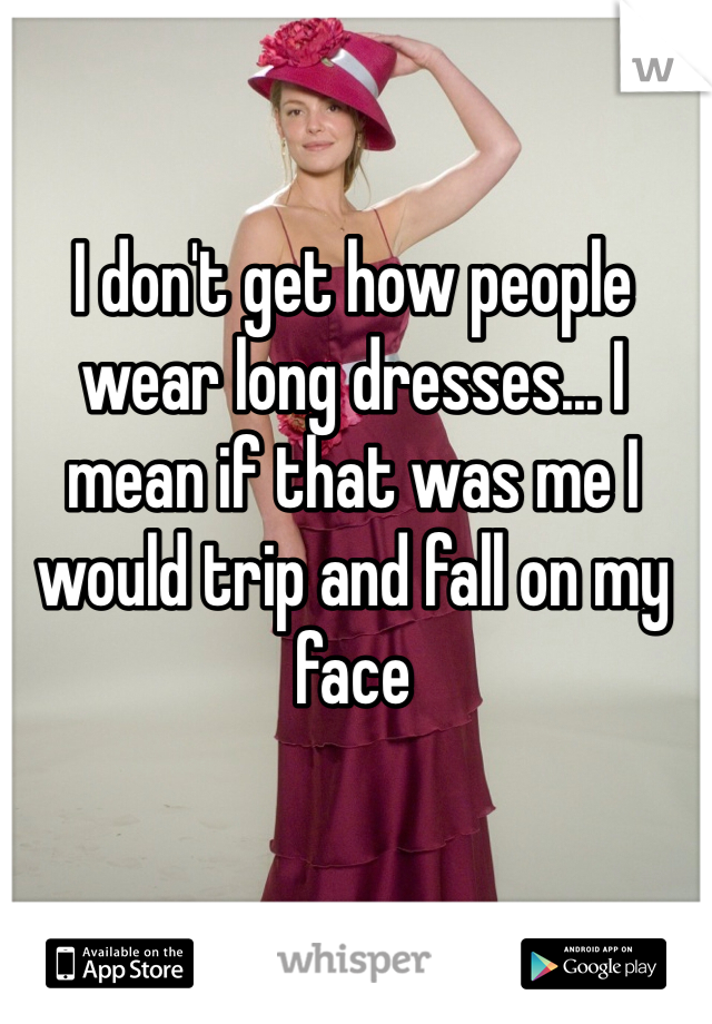 I don't get how people wear long dresses... I mean if that was me I would trip and fall on my face