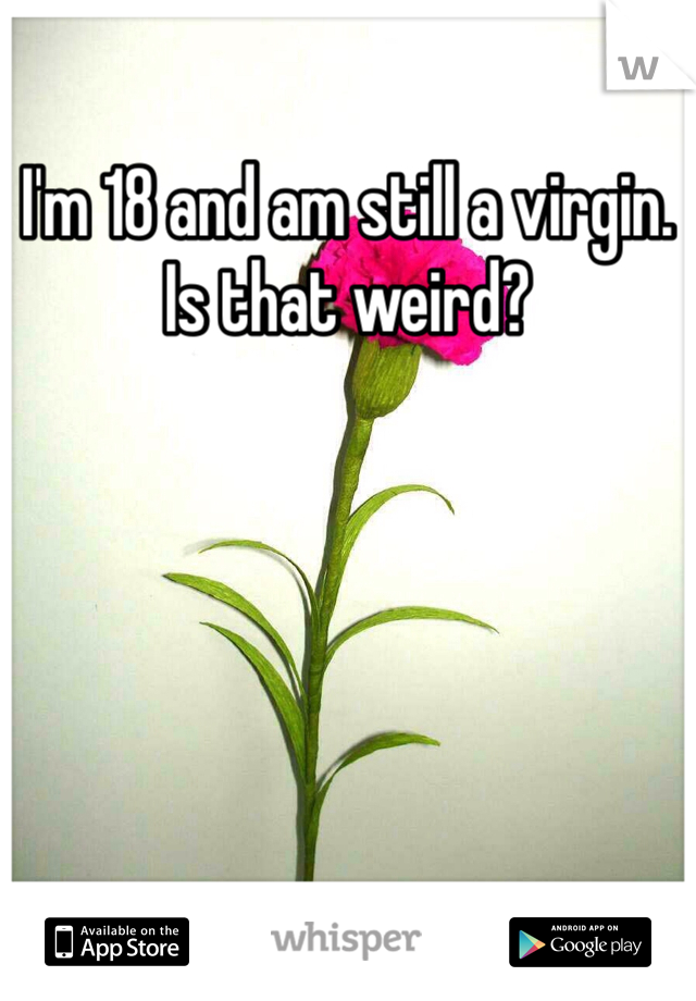 I'm 18 and am still a virgin. Is that weird?