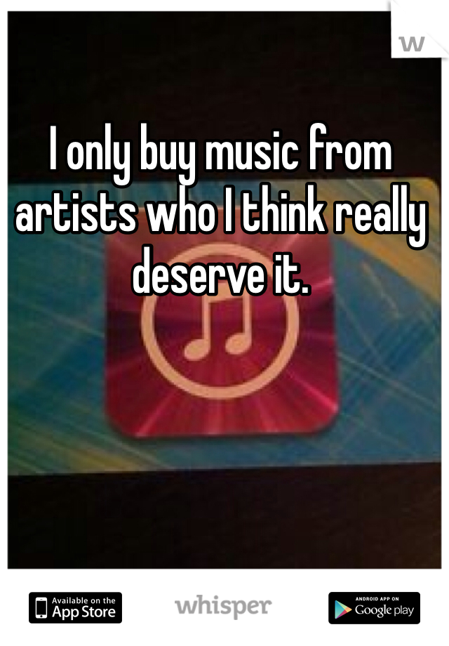 I only buy music from artists who I think really deserve it.