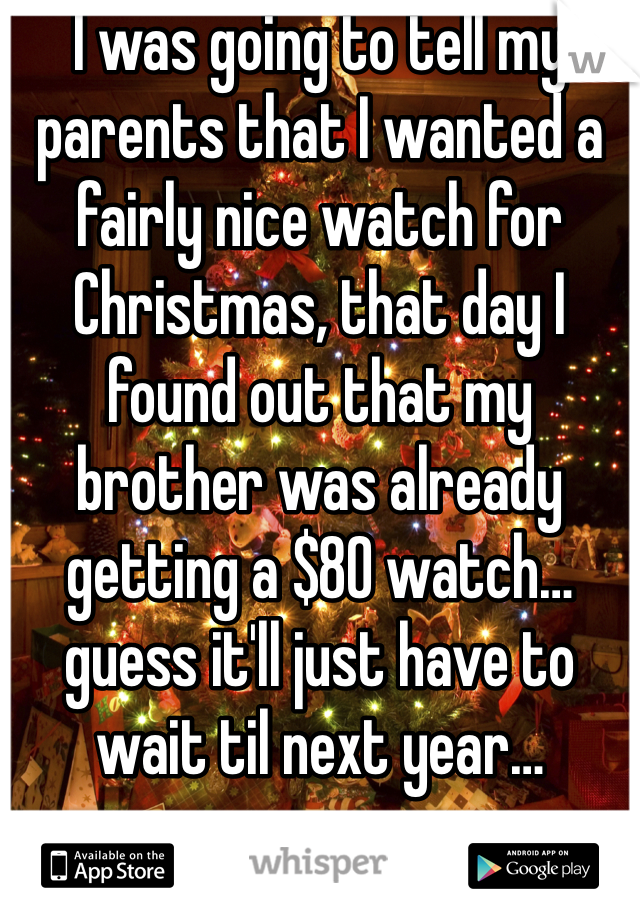I was going to tell my parents that I wanted a fairly nice watch for Christmas, that day I found out that my brother was already getting a $80 watch… guess it'll just have to wait til next year…