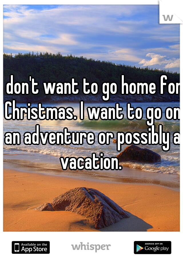 I don't want to go home for Christmas. I want to go on an adventure or possibly a vacation.