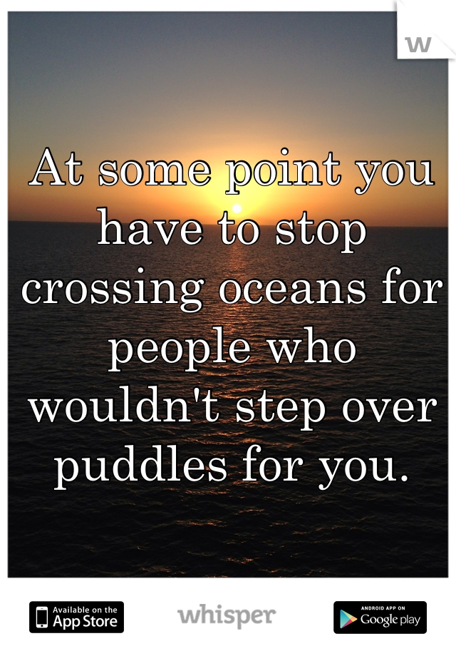 At some point you have to stop crossing oceans for people who wouldn't step over puddles for you.