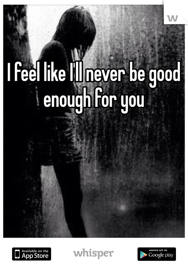 I feel like I'll never be good enough for you