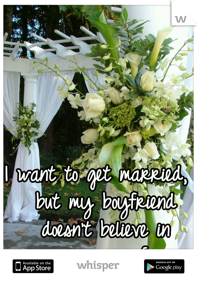 I want to get married,  but my boyfriend doesn't believe in marriage.. =[