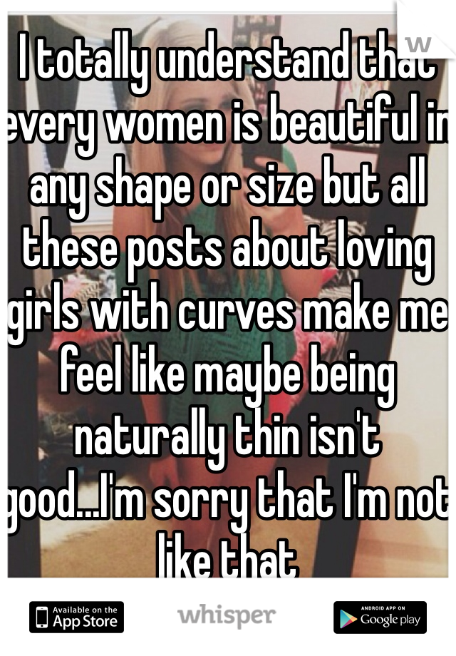 I totally understand that every women is beautiful in any shape or size but all these posts about loving girls with curves make me feel like maybe being naturally thin isn't good...I'm sorry that I'm not like that